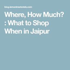 Where, How Much? : What to Shop When in Jaipur