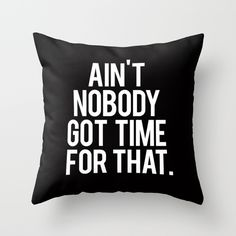Ain't+Nobody+Got+Time+For+That+Throw+Pillow+by+RexLambo+-+$20.00