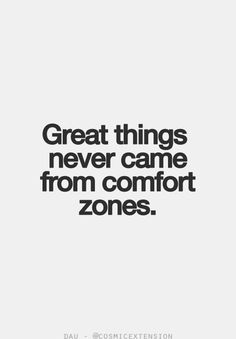 Comfort zones are overrated.