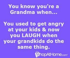 You know your a grandma when... You used to get angry at your kids and now you laugh when your grandkids do the same thing.