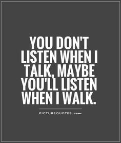 You don't listen when I talk, maybe you'll listen when I walk. Picture Quotes.