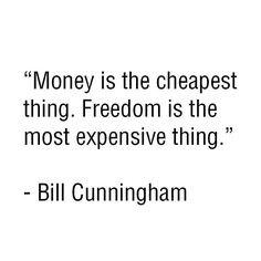 Money is the cheapest thing. Freedom is the most expensive thing. #BillCunningham