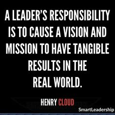 """""""A leader's responsibility is to cause a vision and mission to have tangible results in the real world."""" - Henry Cloud Daily quotes to Inspire Motivate and Empower people in successfully achieving their goals Wise Women Quotes, Woman Quotes, Daily Quotes, Best Quotes, Cloud Quotes, Henry Cloud, Motivational Quotes, Inspirational Quotes, Business Quotes"""