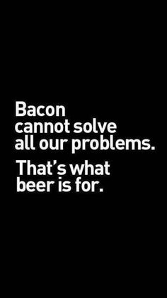 Bacon cannot solve all our problems. That's what beer is for. #funny #beer #quote