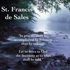 """""""In prayer, more is accomplished by listening than by talking.  Let us leave to God the decisions as to what to shall be said."""" - St. Francis de Sales"""