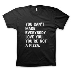 """You can't make everybody love you. You're not a pizza."" #TShirt by WORDS BRAND™"