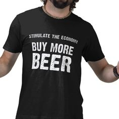 Stimulate the economy - Buy More Beer.  Funny shirt for the beer drinker doing his share to boost the economy.