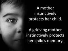 A mother instinctively protects her child. A grieving mother instinctively protects her child's memory. http://www.oursweetlovestory.com/2014/05/mattie-claire-10-months.html                                                                                                                                                      More