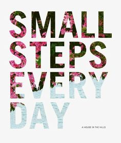Small Steps Every Day Will Take You To A Beautiful Place... and Don't Forget To Enjoy The Ride.