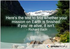 Here's the test to find whether your mission on Earth is finished: if you're alive, it isn't.
