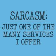 Sarcasm - it is pronounced Sar-Ca-Sim....    Say it with me now...      My Online Best Friend.