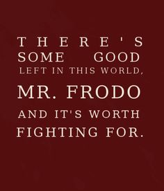 """""""There's some good left in this world, Mr. Frodo. And it's worth fighting for."""" Words to live by."""