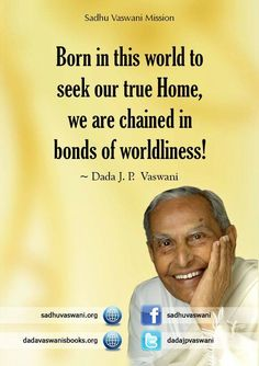 Born in this world to seek our true Home, we are chained in bonds of worldliness! - Dada J.P. Vaswani