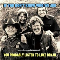 I like Luke Bryan. But I love the HighWayMen (Waylon Jennings, Johnny Cash, Kris Kristofferson, and Willie Nelson)