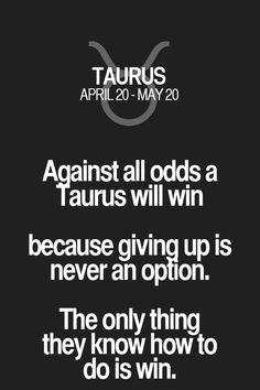 A_gainst all odds a Taurus will win because giving up is never an option. The only thing they know how to do is win. Taurus   Taurus Quotes   Taurus Zodiac Signs