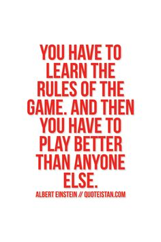 You have to learn the rules of the game. And then you have to play better than anyone else. #Albert-Einstein