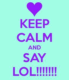 KEEP CALM AND SAY LOL!!!!!!!