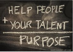 help people + your talent = PURPOSE
