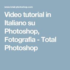 Video tutorial in Italiano su Photoshop, Fotografia - Total Photoshop