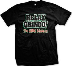 Relax Gringo Im Here Legally Mens T-shirt Hilarious Funny Mens Shirt X-Large Black
