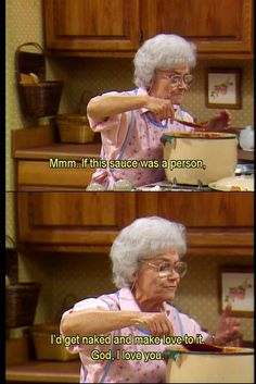 Golden Girls. I totally feel this way about my spaghetti sauce and I think my husband does, too!