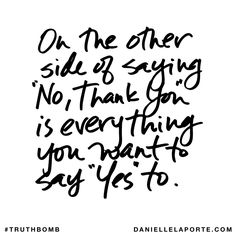 "On the other side of saying ""No, thank you"" is everything you want to say ""Yes"" to. Subscribe: DanielleLaPorte.com #Truthbomb #Words #Quotes"