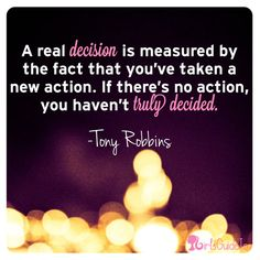 Take action and follow through with decisions! It's tough to do, but great advice.