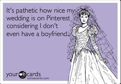 It's pathetic how nice my wedding is on Pinterest considering I don't even have a boyfriend.