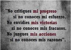 No critiques mi progreso si no conoces mis esfuerzos y no envidies mis victorias sin conocer mis fracasos... :) !!!