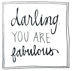 darling, you are fabulous