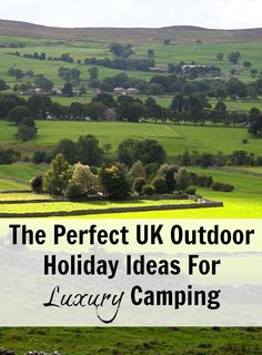 The Perfect UK Outdoor Holiday Ideas For Luxury Camping. Glamping ideas for uk holidays
