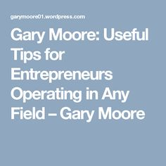 Gary Moore: Useful Tips for Entrepreneurs Operating in Any Field – Gary Moore
