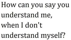 how can you say you understand me, when i don't understand myself?