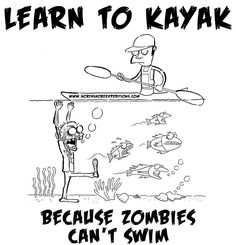 Learn to kayak because Zombies can't swim.