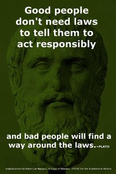 Good people don't need laws to tell them to act responsibly and bad people will find a way around them.