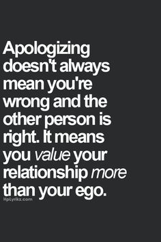 Apologizing doesn't always mean you're wrong and the other person is right. it means you value your relationship more than your ego.