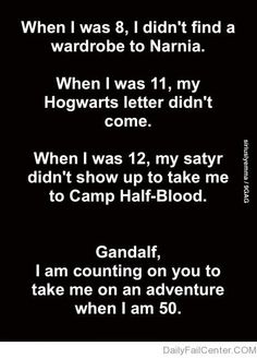 Gandalf. I'm counting on you. I so wanted to go to camp halfblood, I wanted to fight something...
