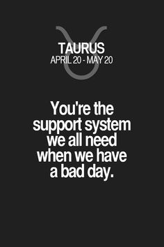 You're the support system we all need when we have a bad day. Taurus | Taurus Quotes | Taurus Zodiac Signs