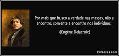 Por mais que busco a verdade nas massas, não a encontro; somente a encontro nos indivíduos. (Eugène Delacroix)