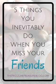 The Peculiar Treasure: 5 Things You Inevitably Do When You Miss Your Friends