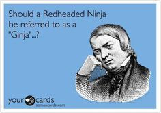 """i asked the guy at the laser tag place what my gamer name should be one day and he said """"ginja ninja"""". true story."""