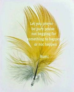 Let your prayer be pure praise not begging for something to happen or not happen. Rumi