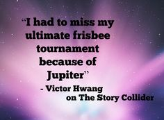 Quotes about Space, The Story Collider, Victor Hwang, Jupiter, Ultimate Frisbee quotes.