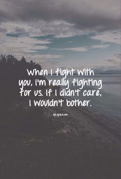 when I fight with you I am really trying for us, If i didn't care I wouldn't bother.