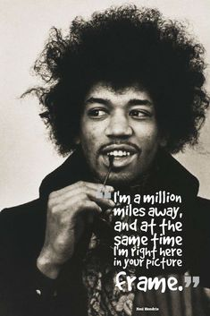 I'm a million miles away, and at the same time I'm right here in your picture frame.  – Jimi Hendrix