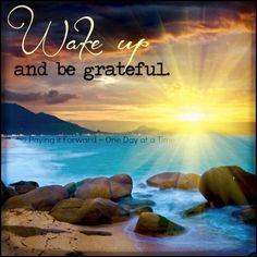 """""""Wake up and be grateful."""""""