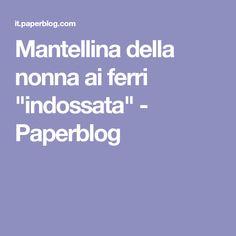 "Mantellina della nonna ai ferri ""indossata"" - Paperblog"