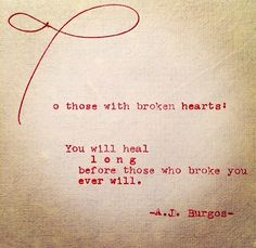 To those with broken hearts: You will heal long before those who broke you ever will.