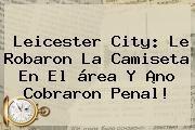http://tecnoautos.com/wp-content/uploads/imagenes/tendencias/thumbs/leicester-city-le-robaron-la-camiseta-en-el-area-y-no-cobraron-penal.jpg Leicester City. Leicester City: le robaron la camiseta en el área y ¡no cobraron penal!, Enlaces, Imágenes, Videos y Tweets - http://tecnoautos.com/actualidad/leicester-city-leicester-city-le-robaron-la-camiseta-en-el-area-y-no-cobraron-penal/