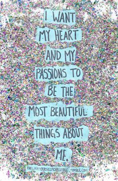 i want my heart and my passions to be the most beautiful things about me